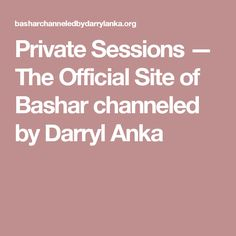 Private Sessions — The Official Site of Bashar channeled by Darryl Anka