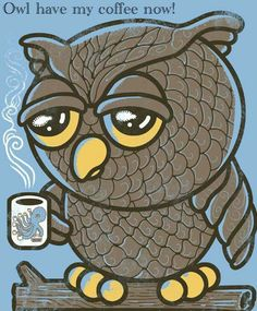 Owl have my coffee now! Please!!