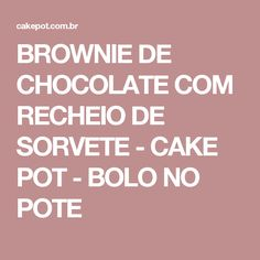 BROWNIE DE CHOCOLATE COM RECHEIO DE SORVETE - CAKE POT - BOLO NO POTE