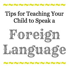 Tips for Teaching Your Child to Speak a Foreign Language