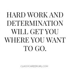 Hard work and determination will get you where you want to go. You have to work hard!
