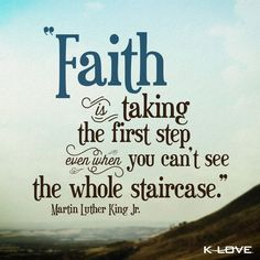 """Faith is taking the first step even when you can't see the whole staircase."" ~ Martin Luther King Jr."