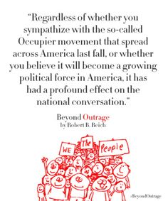 """""""Regardless of whether you sympathize with the so-called Occupier movement that spread across America last fall, or whether you believe it will become a growing political force in America, it has had a profound effect on the national conversation."""" -Robert Reich"""