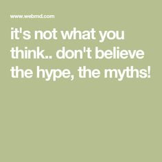 it's not what you think.. don't believe the hype, the myths!