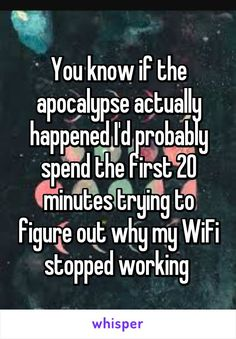"""Someone from Teresita, Oklahoma, US posted a whisper, which reads """"You know if the apocalypse actually happened I'd probably spend the first 20 minutes trying to figure out why my WiFi stopped working """" Funny Relatable Memes, Funny Posts, Funny Quotes, Life Quotes, Just For Laughs, Just For You, Lol, Whisper Quotes, Whisper Confessions"""