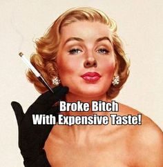 Broke Bitch with Expensive Taste!