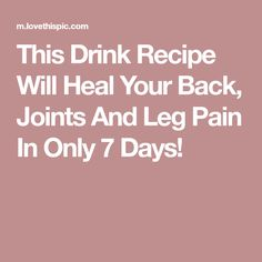 This Drink Recipe Will Heal Your Back, Joints And Leg Pain In Only 7 Days!