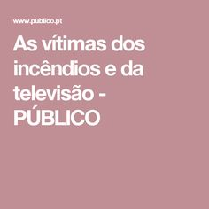 As vítimas dos incêndios e da televisão - PÚBLICO