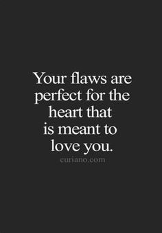 Flaws should be perfect in the real eyes that love you, they should love you flaws and all and vice versa