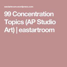 99 Concentration Topics (AP Studio Art) | eastartroom                                                                                                                                                     More