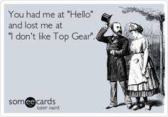 You had me at 'Hello' and lost me at 'I don't like Top Gear'.