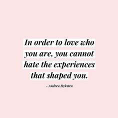 In order to love who you are you must embrace the experiences that shaped you