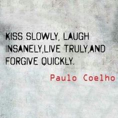 Kiss slowly, laught insanely live truly and forgive quickly. -Paulo Coelho