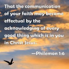 Philemon 1:6 That the communication of your faith may become effectual by the acknowledging of every good thing which is in you in Christ Jesus.