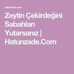 Zeytin Çekirdeğini Sabahları Yutarsanız   Hatunzade.Com
