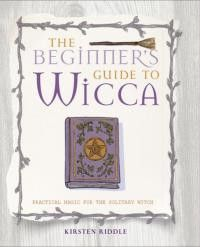 BEGINNER'S GUIDE TO WICCA: Practical Magic For the Solitary Witch