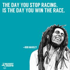 """""""The day you stop racing, is the day you win the race."""" ~Bob Marley"""