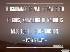 If ignorance of nature gave birth to gods, knowledge of nature is made for their destruction. ~Percy Bysshe Shelley
