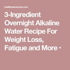 3-Ingredient Overnight Alkaline Water Recipe For Weight Loss, Fatigue and More •