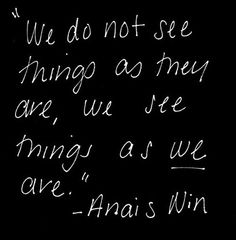 We do not see things as they are , we see things as we are.  Anais Nin