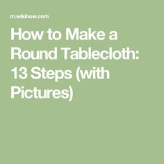 How to Make a Round Tablecloth: 13 Steps (with Pictures)