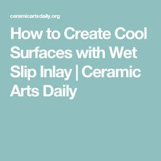 How to Create Cool Surfaces with Wet Slip Inlay | Ceramic Arts Daily