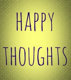 Happy thoughts stuff to post