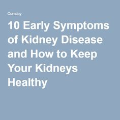 10 Early Symptoms of Kidney Disease and How to Keep Your Kidneys Healthy