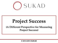 The SUKAD Way™   CAM2P™ Model   Project Success: A Different Perspective for Measuring Project Success  by SUKAD Group via slideshare