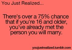You Just Realized.. There's over a 75% chance that if you're 16 and older, you've already met the person you will marry. Then tell me who!!!!