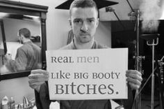 Justin Timberlake... I don't know if Justin can handle my big booty.  Haha