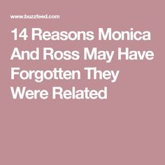 14 Reasons Monica And Ross May Have Forgotten They Were Related