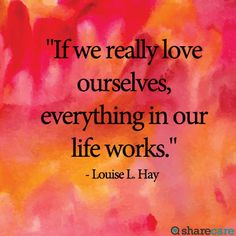"""""""If we really love ourselves, everything in our life works."""" - Louise L. Hay"""