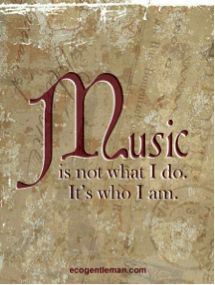 Music is not what I do. It's who I am.