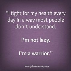 """Health Quotes You Need to Read Today """"I fight for my health every day in way most people don't understand. I'm not lazy. I'm a warrior."""" -Unknown """"I fight for my health every day in way most people don't understand. I'm not lazy. I'm a warrior. Sick Quotes Health, People Quotes, Me Quotes, Qoutes, Understanding Quotes, Chronic Illness Quotes, People Dont Understand, Cancer Quotes, Pin On"""