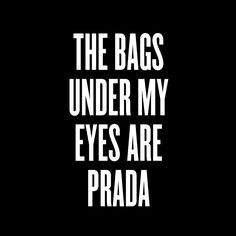 Image of THE BAGS UNDER MY EYES ARE PRADA
