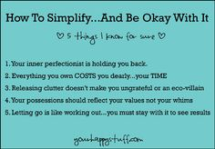 "How to simplify and be okay with it: 1. Silence your inner perfectionist. 2. Realize that every item you own costs you BIG TIME. 3. Know that releasing clutter doesn't make you ungrateful or an eco-villain. 4. Let your possessions mean something to you. 5. Build ""letting go"" muscles by practicing every day."