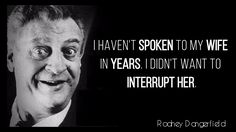 """""""I haven't spoken to my wife in years. I didn't want to interrupt her."""" – Rodney Dangerfield"""