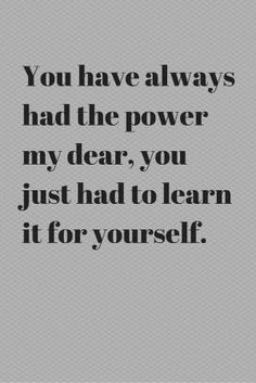 You've always had the power my dear, you just had to learn it for yourself. by Gloria Garcia