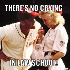 There's no crying in law school!  I'm always telling the kids there is no crying in baseball... This is fitting for me :)