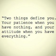 """Two things define you, your patience when you have nothing, and your attitude when you have everything."""
