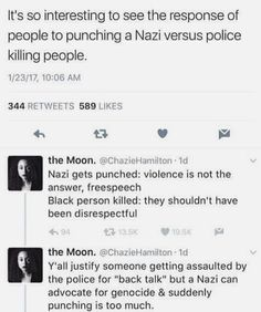 Comparing reactions to Nazis vs racist police brutality. --I personally don't like people getting violent (I'd rather cut Nazis off from power in politics, social status, their jobs, etc) but this is a very good point about how much of society treats POC who are murdered by the police who are supposed to protect them.