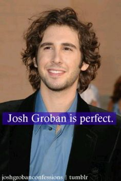 Josh Groban is perfect. Your argument is invalid.