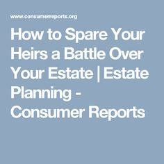 How to Spare Your Heirs a Battle Over Your Estate | Estate Planning - Consumer Reports