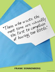 """""""Those who waste the most time are usually the first to complain of having too little."""" ~ Frank Sonnenberg www.FrankSonnenbergOnline.com"""