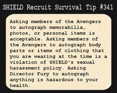 S.H.I.E.L.D. Recruit Survival Tip #341:Asking members of the Avengers to autograph memorabilia, photos, or personal items is acceptable. Asking members of the Avengers to autograph body parts or items of clothing that you are wearing at the time is a violation of S.H.I.E.L.D.'s sexual harassment policy. Asking director Fury to autograph anything is hazardous to your health. [Submitted by heavilyparaphrased]