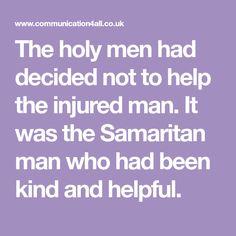 The holy men had decided not to help the injured man. It was the Samaritan man who had been kind and helpful. Good Samaritan Craft, Holi, Men, Holi Celebration, Guys