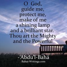 O God, guide me, protect me, make of me a shining lamp and a brilliant star. Thou art the Mighty and the Powerful -'Abdu'l-Baha (Baha'i Prayers, page 268)