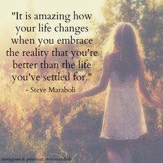 """It is amazing how your life changes when you embrace the reality that you're better than the life you've settled for."" - Steve Maraboli #quote"