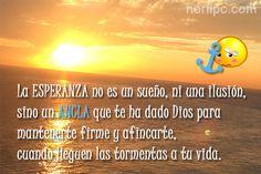 La ESPERANZA no es un sueño, ni una ilusión, sino un ancla que te ha dado Dios para mantenerte firme y afincarte, cuando llegue la tormenta a tu vida